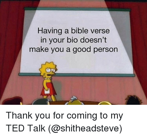 Bible Verse: Having a bible verse  in your bio doesn't  make you a good person Thank you for coming to my TED Talk (@shitheadsteve)