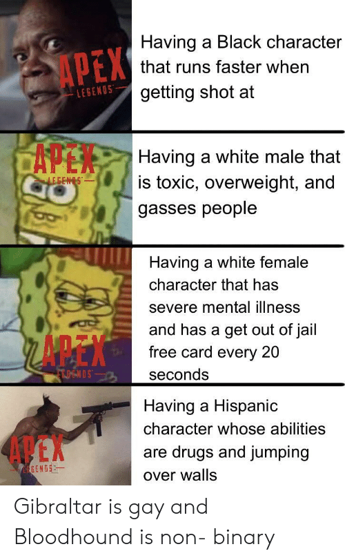 Apex: Having a Black character  APEX  that runs faster when  getting shot at  LEGENOS  CAPEN  Having a white male that  is toxic, overweight, and  LEGENS  gasses people  Having a white female  character that has  severe mental illness  and has a get out of jail  free card every 20  FTOENDS  seconds  Having a Hispanic  character whose abilities  4 EX  are drugs and jumping  EGENOS  over walls Gibraltar is gay and Bloodhound is non- binary