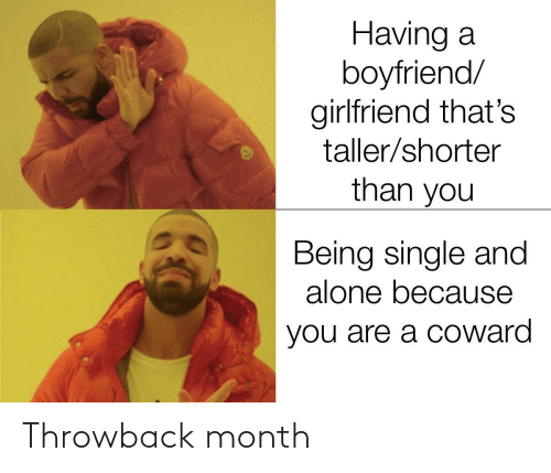 Boyfriend Girlfriend: Having a  boyfriend/  girlfriend that's  taller/shorter  than you  Being single and  alone because  you are a coward Throwback month