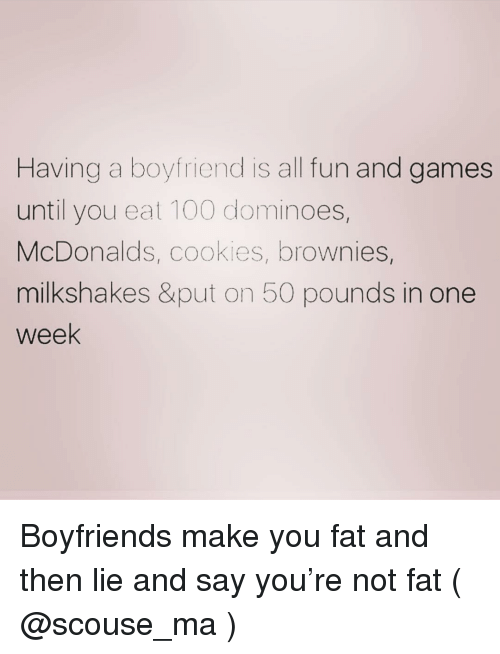 Dominoes: Having a boyfriend is all fun and games  until you eat 100 dominoes,  McDonalds, cookies, brownies,  milkshakes &put on 50 pounds in one  week Boyfriends make you fat and then lie and say you're not fat ( @scouse_ma )