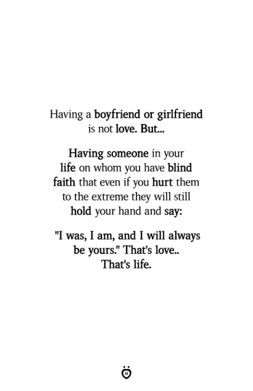 "thats life: Having a boyfriend or girlfriend  is not love. But...  Having someone in your  life on whom you have blind  faith that even if you hurt them  to the extreme they will still  hold  your hand and say:  ""I was, I am, and I will always  be yours."" That's love  That's life."