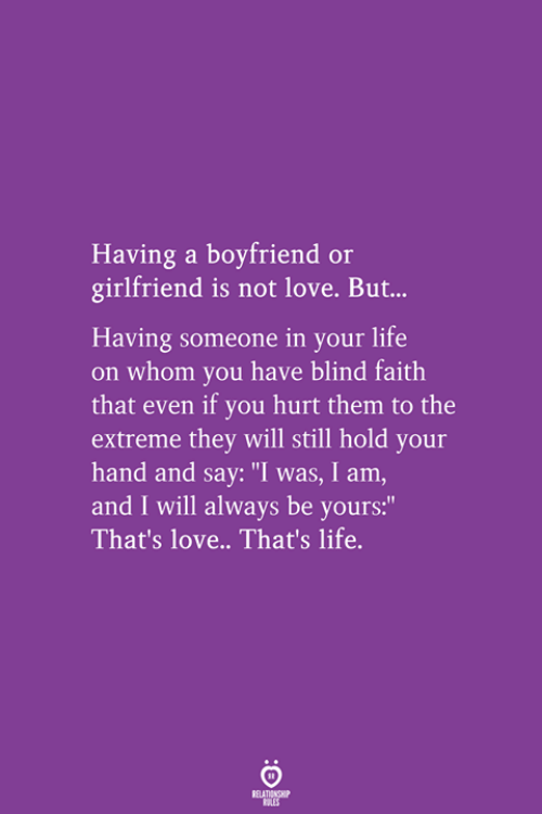 "thats life: Having a boyfriend or  girlfriend is not love. But.  Having someone in your life  on whom you have blind faith  that even if you hurt them to the  extreme they will still hold your  hand and say: ""I was, I am,  and I will always  That's love.. That's life.  be vours:"""