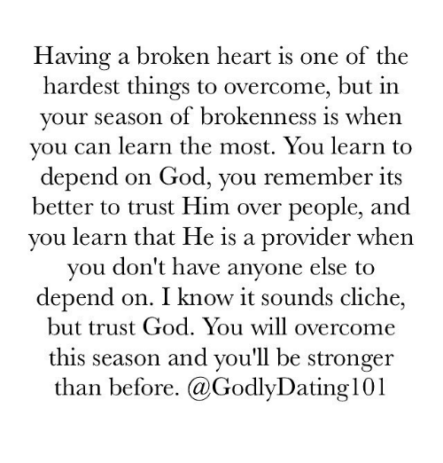 provident: Having a broken heart is one of the  hardest things to overcome, but in  your season of brokenness is when  you can learn the most. You learn to  depend on God, you remember its  better to trust Him over people, and  you learn that He is a provider when  you don't have anyone else to  depend on. I know it sounds cliche,  but trust God. You will overcome  this season and you'll be stronger  than before. (a Godly Dating 101