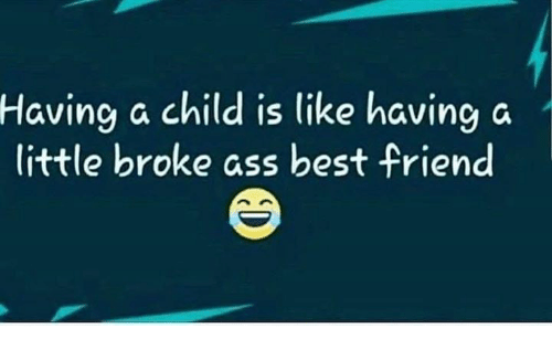 Ass, Best Friend, and Memes: Having a child is like having a  little broke ass best friend