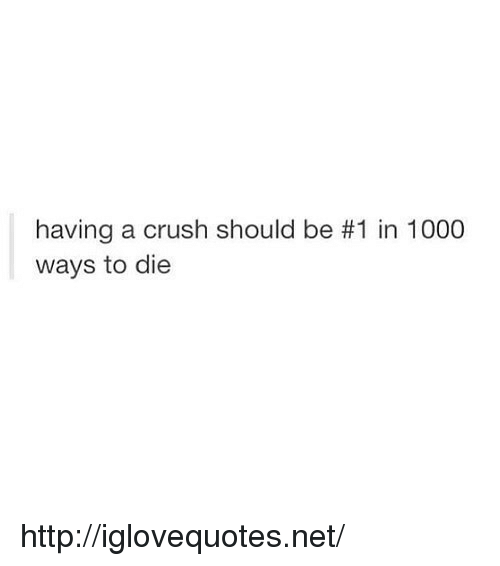 ways to die: having a crush should be #1 in 1000  ways to die http://iglovequotes.net/