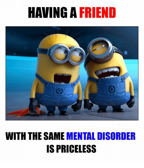 mental disorders: HAVING A  FRIEND  WITH THE SAME  MENTAL DISORDER  IS PRICELESS