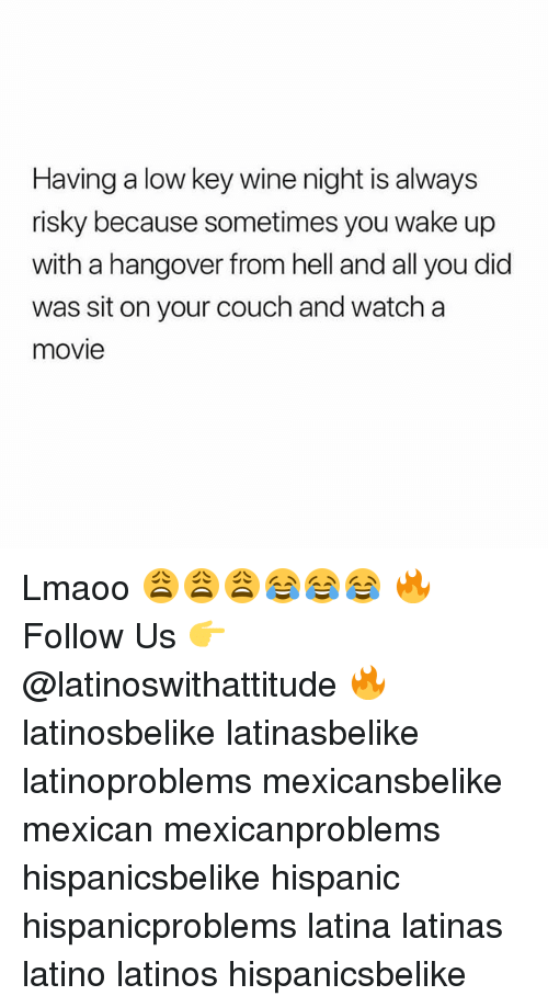 Latinos, Low Key, and Memes: Having a low key wine night is always  risky because sometimes you wake up  with a hangover from hell and all you did  was sit on your couch and watch a  movie Lmaoo 😩😩😩😂😂😂 🔥 Follow Us 👉 @latinoswithattitude 🔥 latinosbelike latinasbelike latinoproblems mexicansbelike mexican mexicanproblems hispanicsbelike hispanic hispanicproblems latina latinas latino latinos hispanicsbelike