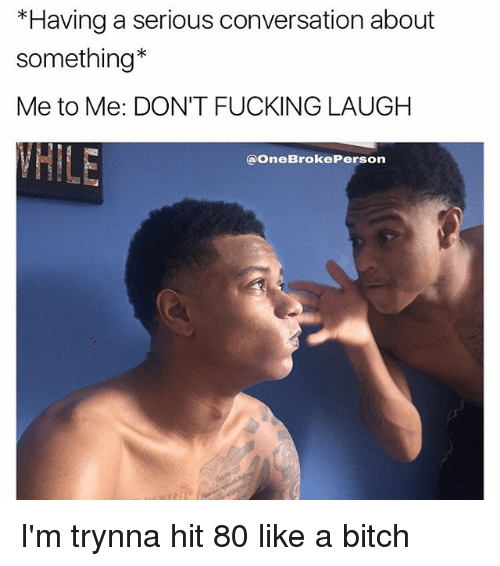 Bitch, Fucking, and Memes: *Having a serious conversation about  something*  Me to Me: DON'T FUCKING LAUGH  @OneBrokePerson I'm trynna hit 80 like a bitch