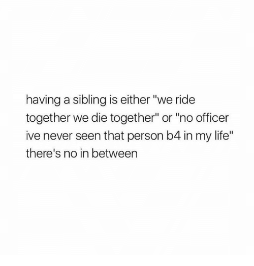 "Life: having a sibling is either ""we ride  together we die together"" or ""no officer  ive never seen that person b4 in my life""  there's no in between"