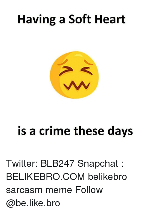 Crime, Memes, and Sarcasm: Having a Soft Heart  is a crime these days Twitter: BLB247 Snapchat : BELIKEBRO.COM belikebro sarcasm meme Follow @be.like.bro