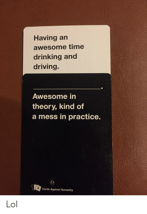 drinking and driving: Having an  awesome time  drinking and  driving.  Awesome in  theory, kind of  a mess in practice.  3 Cards Against Humanity Lol