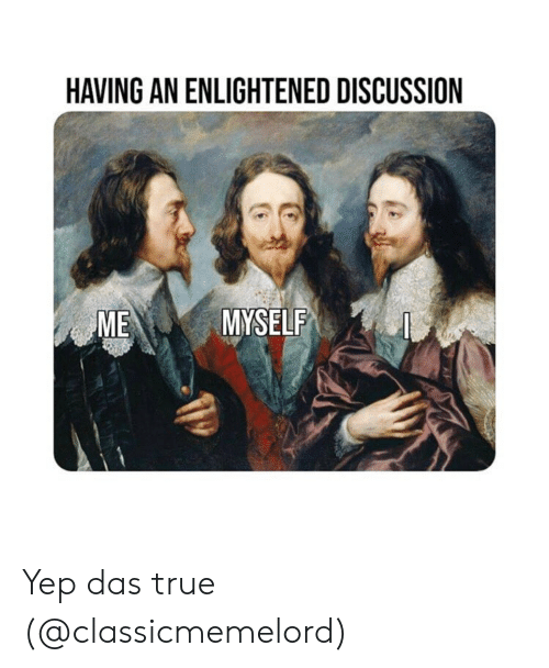 enlightened: HAVING AN ENLIGHTENED DISCUSSION  ME  MYSELF Yep das true (@classicmemelord)