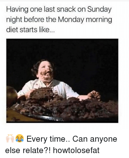 Memes, Time, and Monday: Having one last snack on Sunday  night before the Monday morning  diet starts like... 🙌🏻😂 Every time.. Can anyone else relate?! howtolosefat