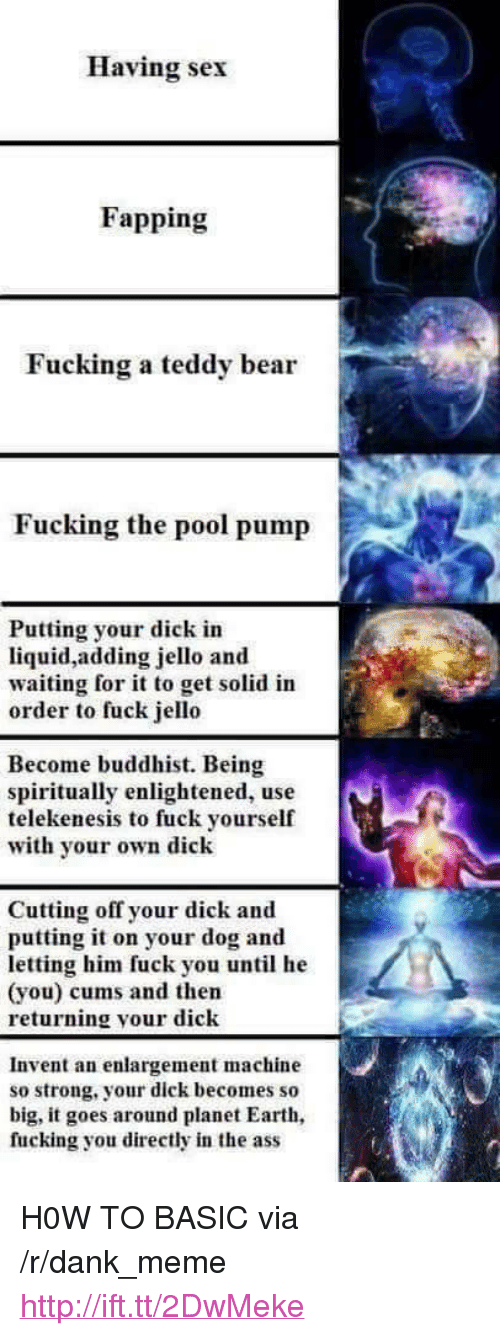 "enlightened: Having sex  Fapping  Fucking a teddy bear  Fucking the pool pump  Putting your dick in  liquid,adding jello and  waiting for it to get solid in  order to fuck jello  Become buddhist. Being  spiritually enlightened, use  telekenesis to fuck yourself  with yor own dick  Cutting off your dick and  putting it on your dog and  letting him fuck you until he  (you) cums and then  returning your dick  Invent an enlargement machine  so strong, your dick becomes so  big, it goes around planet Earth  fucking you directly in the ass <p>H0W TO BASIC via /r/dank_meme <a href=""http://ift.tt/2DwMeke"">http://ift.tt/2DwMeke</a></p>"