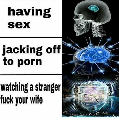 Jacking Off, Memes, and Sex: having  Sex  jacking off  to porn  watching a stranger  fuck your wife  i