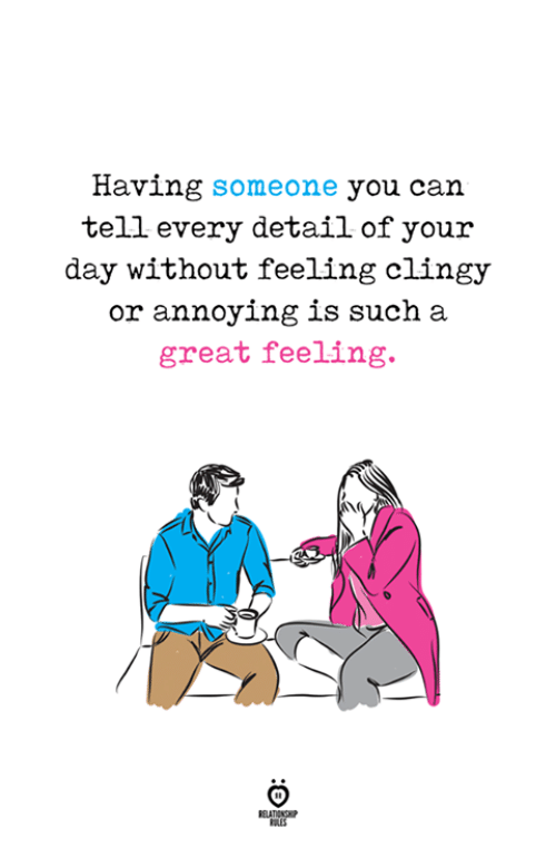 Annoying, Can, and Day: Having someone you can  tell every detail of your  day without feeling clingy  or annoying is such a  great feeling.  RELATIONG