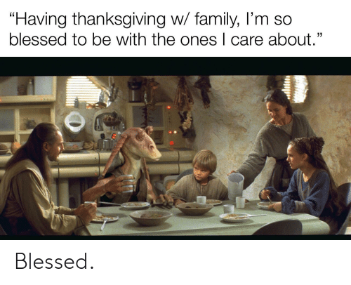 """So Blessed: """"Having thanksgiving w/ family, I'm so  blessed to be with the ones I care about."""" Blessed."""