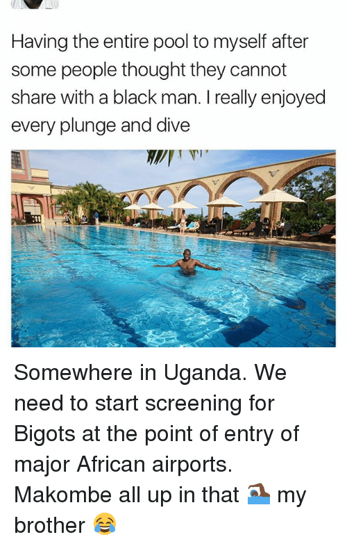 Memes, Black, and Pool: Having the entire pool to myself after  some people thought they cannot  share with a black man. I really enjoyed  every plunge and dive Somewhere in Uganda. We need to start screening for Bigots at the point of entry of major African airports. Makombe all up in that 🏊🏿 my brother 😂