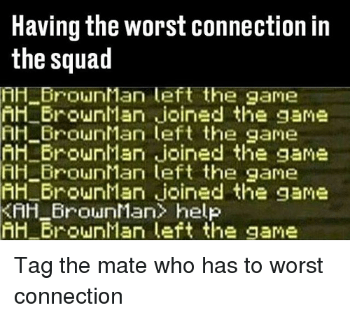 Memes, Squad, and The Game: Having the worst connection in  the squad  AH BrownMan left the game  nH BrownMan joined the game  FIH Brown Man left the game  AH BrownMan joined the game  HH nMan left the game  AH BrownMan joined the game  KAH BrownMan> help  hH BrownMan left the game Tag the mate who has to worst connection