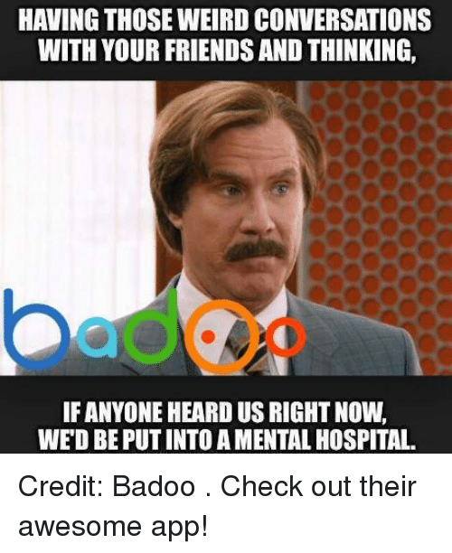 badoo: HAVING THOSE WEIRD CONVERSATIONS  WITH YOUR FRIENDS AND THINKING,  IF ANYONE HEARD US RIGHT NOW,  WED BEPUTINTOAMENTALHOSPITAL. Credit: Badoo . Check out their awesome app!