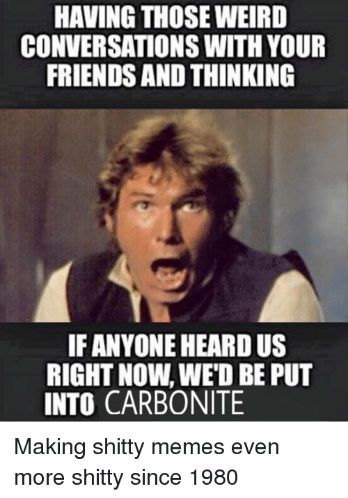 Friends, Memes, and Converse: HAVING THOSE WEIRD  CONVERSATIONS WITH YOUR  FRIENDS AND THINKING  IF ANYONE HEARD US  RIGHT NOW, WED BE PUT  INTO, CARBONITE Making shitty memes even more shitty since 1980