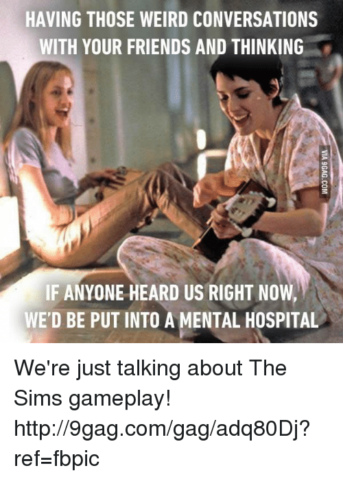 the sim: HAVING THOSE WEIRD CONVERSATIONS  WITH YOUR FRIENDS AND THINKING  IF ANYONE HEARD US RIGHT NO  WE'D BE PUT INTO A MENTAL HOSPITAL We're just talking about The Sims gameplay! http://9gag.com/gag/adq80Dj?ref=fbpic