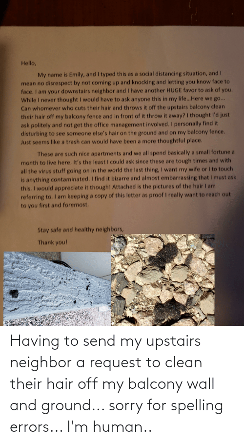 Upstairs Neighbor: Having to send my upstairs neighbor a request to clean their hair off my balcony wall and ground... sorry for spelling errors... I'm human..