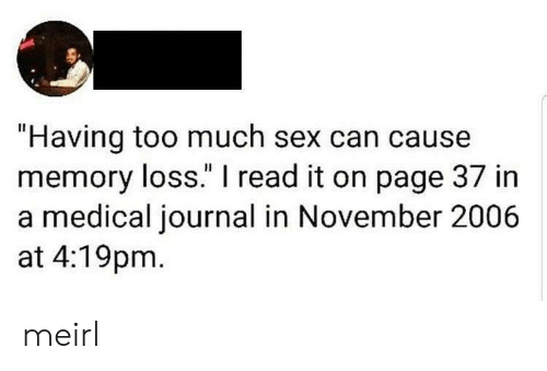 "journal: ""Having too much sex can cause  memory loss."" I read it on page 37 in  a medical journal in November 2006  at 4:19pm meirl"