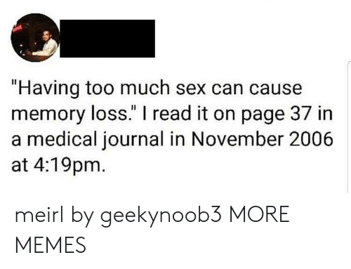 "journal: ""Having too much sex can cause  memory loss."" I read it on page 37 in  a medical journal in November 2006  at 4:19pm meirl by geekynoob3 MORE MEMES"