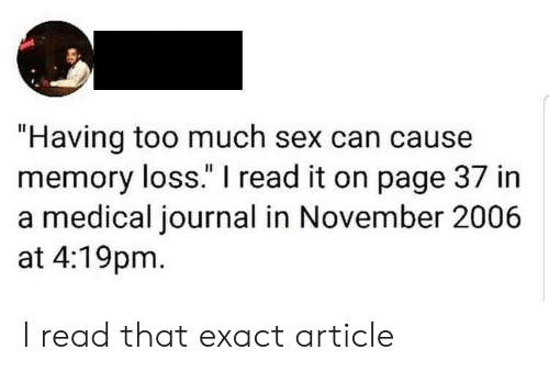 "journal: ""Having too much sex can cause  memory loss."" I read it on page 37 in  a medical journal in November 2006  at 4:19pm I read that exact article"