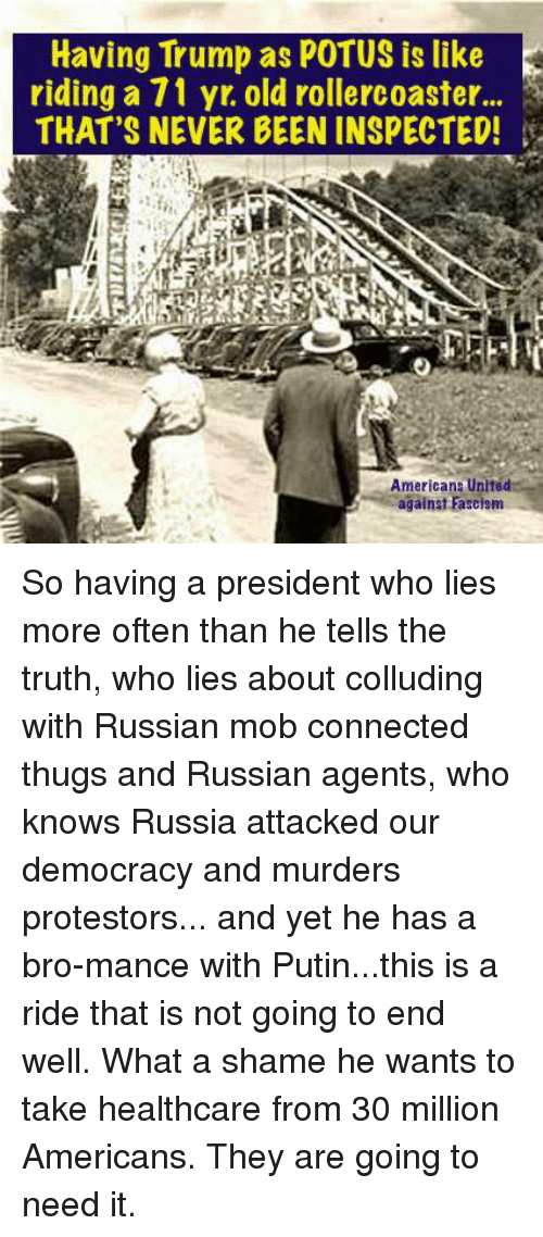 Memes, Connected, and Putin: Having Trump as POTUS is like  riding a71 yt old rollercoaster  THAT'S NEVER BEEN INSPECTED!  Americans United  against Fascism So having a president who lies more often than he tells the truth, who lies about colluding with Russian mob connected thugs and Russian agents, who knows Russia attacked our democracy and murders protestors... and yet he has a bro-mance with Putin...this is a ride that is not going to end well. What a shame he wants to take healthcare from 30 million Americans. They are going to need it.
