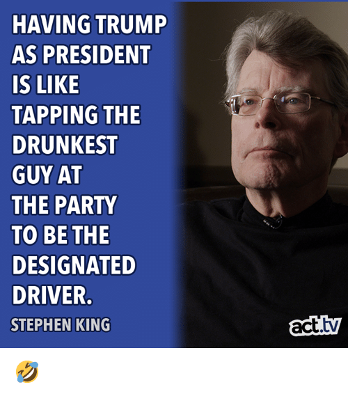 Designated: HAVING TRUMP  AS PRESIDENT  IS LIKE  TAPPING THE  DRUNKEST  GUY AT  THE PARTY  TO BE THE  DESIGNATED  DRIVER.  STEPHEN KING  act.ty 🤣