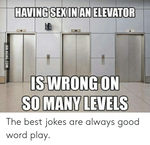 word play: HAVINGSEXINAN ELEVATOR  S WRONG ON The best jokes are always good word play.