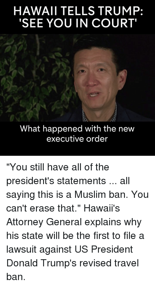 """Muslim Ban: HAWAII TELLS TRUMP:  SEE YOU IN COURT'  What happened with the new  executive order """"You still have all of the president's statements ... all saying this is a Muslim ban. You can't erase that.""""  Hawaii's Attorney General explains why his state will be the first to file a lawsuit against US President Donald Trump's revised travel ban."""