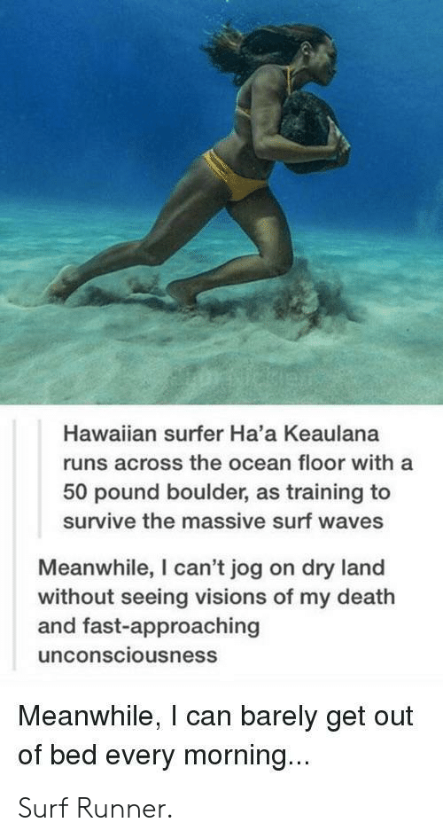 Haa: Hawaiian surfer Ha'a Keaulana  runs across the ocean floor with a  50 pound boulder, as training to  survive the massive surf waves  Meanwhile, I can't jog on dry land  without seeing visions of my death  and fast-approaching  unconsciousness  Meanwhile, I can barely get out  of bed every morning... Surf Runner.
