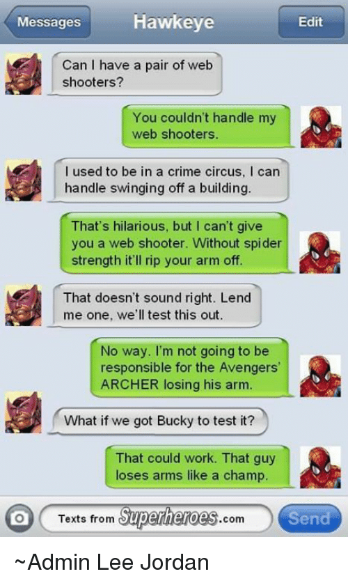 Texts From Superheros: Hawkeye  Edit  Messages  Can I have a pair of web  shooters?  You couldn't handle my  web shooters.  I used to be in a crime circus, l can  handle swinging off a building.  That's hilarious, but I can't give  you a web shooter. Without spider  strength it'll rip your arm off.  That doesn't sound right. Lend  me one, we'll test this out.  No way. I'm not going to be  responsible for the Avengers'  ARCHER losing his arm.  What if we got Bucky to test it?  That could work. That guy  loses arms like a champ.  Texts from  Superheroes  Send  Com ~Admin Lee Jordan