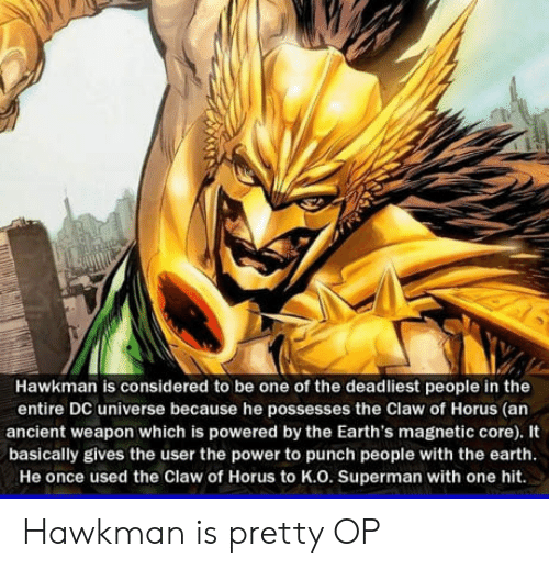 dc universe: Hawkman is considered to be one of the deadliest people in the  entire DC universe because he possesses the Claw of Horus (an  ancient weapon which is powered by the Earth's magnetic core). It  basically gives the user the power to punch people with the earth  He once used the Claw of Horus to K.O. Superman with one hit. Hawkman is pretty OP