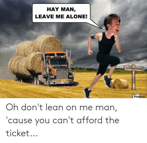 lean on me: HAY MAN,  LEAVE ME ALONE!  SUFFRAGETTE CITY  VYIDE LOAD  Pictorem Oh don't lean on me man, 'cause you can't afford the ticket...