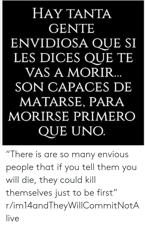 """Enviousness: HAY TANTA  GENTE  ENVIDIOSA QUE SI  LES DICES QUE TE  VAS A MORIR  SON CAPACES DE  MATARSE, PARA  MORIRSE PRIMERO  QUE UNO """"There is are so many envious people that if you tell them you will die, they could kill themselves just to be first"""" r/im14andTheyWillCommitNotAlive"""