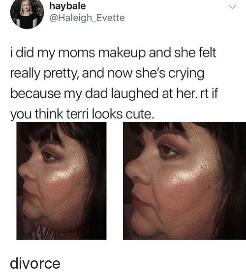 Crying, Cute, and Dad: haybale  @Haleigh_Evette  i did my moms makeup and she felt  really pretty, and now she's crying  because my dad laughed at her.rt if  you think terri looks cute divorce