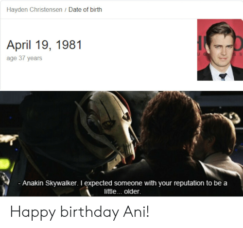 Anakin Skywalker: Hayden Christensen / Date of birth  April 19, 1981  age 37 years  Anakin Skywalker. I expected someone with your reputation to be a  little... older Happy birthday Ani!