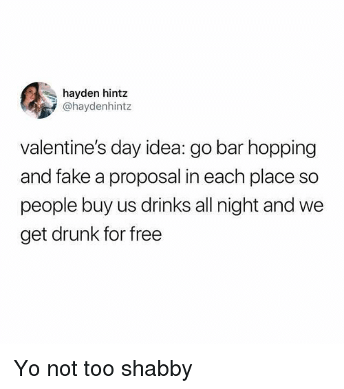 proposal: hayden hintz  @haydenhintz  valentine's day idea: go bar hopping  and fake a proposal in each place so  people buy us drinks all night and we  get drunk for free Yo not too shabby