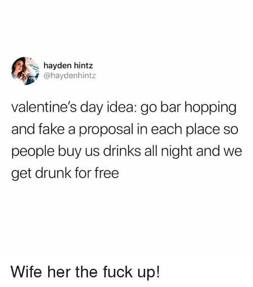 proposal: hayden hintz  @haydenhintz  valentine's day idea: go bar hopping  and fake a proposal in each place so  people buy us drinks all night and we  get drunk for free Wife her the fuck up!