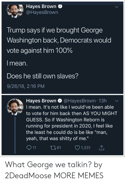 """hayes: Hayes Brown  @HayesBrown  Trump says if we brought George  Washington back, Democrats would  vote against him 100%  l mean.  Does he still own slaves?  9/26/18, 2:16 PM  Hayes Brown @HayesBrown 13h  I mean. It's not like I would've been able  to vote for him back then AS YOU MIGHT  GUESS. So if Washington Reborn is  running for president in 2020, I feel like  the least he could do is be like """"man,  yeah, that was shitty of me.""""  911 t261 1,331 T What George we talkin? by 2DeadMoose MORE MEMES"""