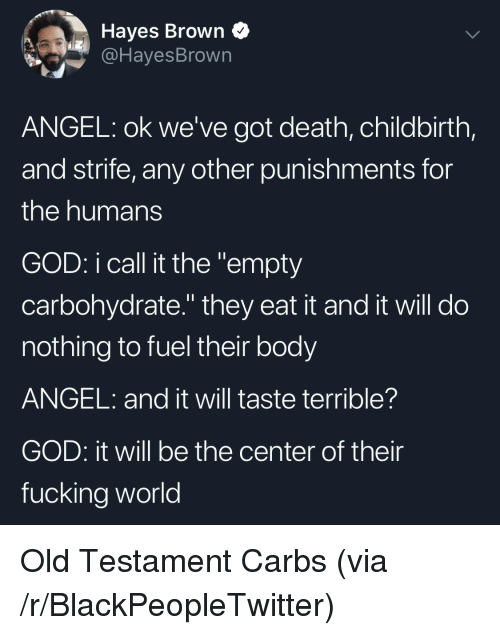 """hayes: Hayes Brown Q  @HayesBrown  ANGEL: ok we've got death, childbirth,  and strife, any other punishments for  the humans  GOD: i call it the """"empty  carbohydrate."""" they eat it and it will do  nothing to fuel their body  ANGEL: and it will taste terrible?  GOD: it will be the center of their  fucking world Old Testament Carbs (via /r/BlackPeopleTwitter)"""