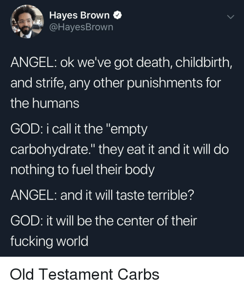 """hayes: Hayes Brown Q  @HayesBrown  ANGEL: ok we've got death, childbirth,  and strife, any other punishments for  the humans  GOD: i call it the """"empty  carbohydrate."""" they eat it and it will do  nothing to fuel their body  ANGEL: and it will taste terrible?  GOD: it will be the center of their  fucking world Old Testament Carbs"""