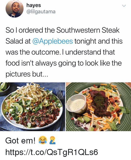 Food, Applebee's, and Pictures: hayes  @lilgautama  So l ordered the Southwestern Steak  Salad at @Applebees tonight and this  was the outcome. I understand that  food isn't always going to look like the  pictures but. Got em! 😂🤦‍♂️ https://t.co/QsTgR1QLs6