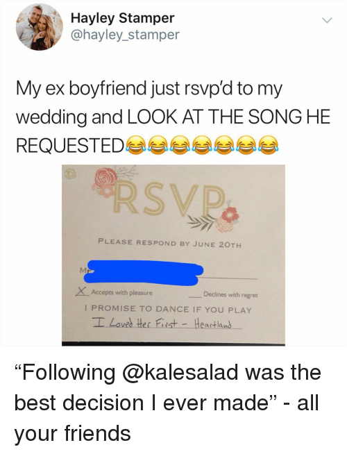 "Friends, Memes, and Regret: Hayley Stamper  @hayley_stamper  My ex boyfriend just rsvp'd to my  wedding and LOOK AT THE SONG HE  REQUESTED 부부부부부부  PLEASE RESPOND BY JUNE 20TH  XAccepts with pleasure  Declines with regret  I PROMISE TO DANCE IF YOU PLAY ""Following @kalesalad was the best decision I ever made"" - all your friends"