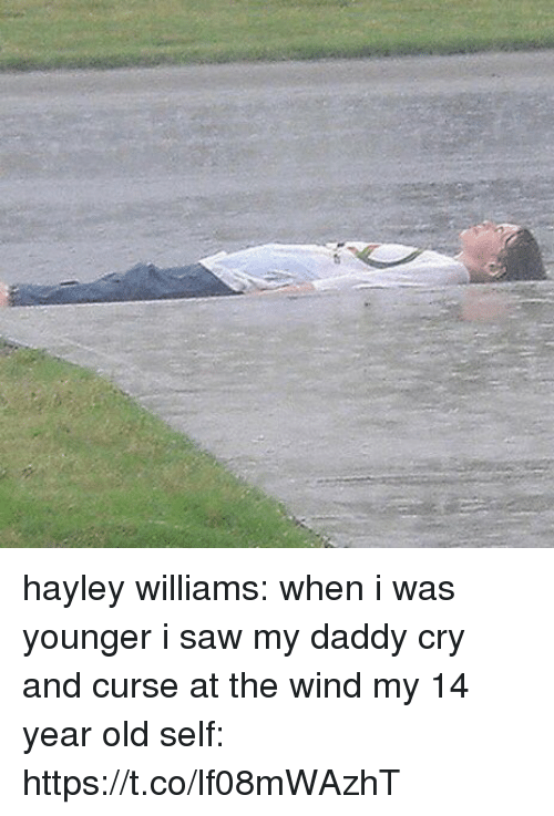 Saw, Girl Memes, and Old: hayley williams: when i was younger i saw my daddy cry and curse at the wind  my 14 year old self: https://t.co/lf08mWAzhT