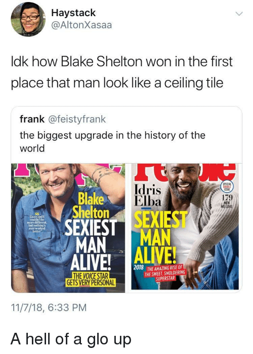 glo: Haystack  @AltonXasaa  ldk how Blake Shelton won in the first  place that man look like a ceiling tile  frank @feistyfrank  the biggest upgrade in the history of the  world  Idris  Elba  PECIAL  Blake  Shelton  179  LOVE  couldn't be  more different,  not  everw  better  MAN MAN  2018  THE AMAZING RISE OF  THE SWEET, SMOLDERING  SUPERSTAR  GETS VERY PERSONAL  11/7/18, 6:33 PM A hell of a glo up
